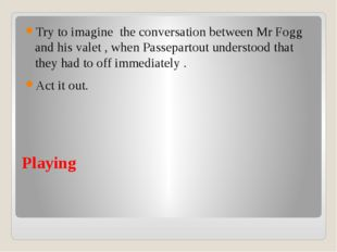 Playing Try to imagine the conversation between Mr Fogg and his valet , when
