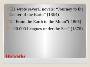 "His works He wrote several novels: ""Journey to the Center of the Earth"" (1864"