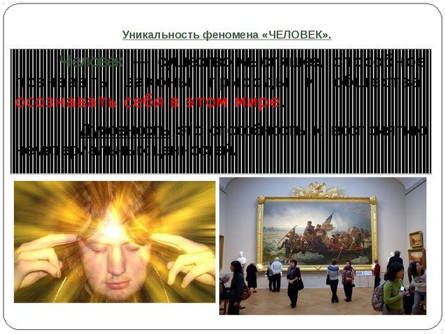 Уникальность феномена «ЧЕЛОВЕК». Человек — существо мыслящее, способное поз...