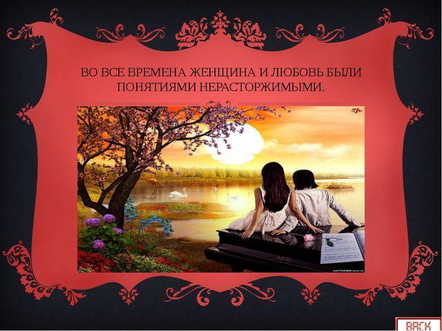 ВО ВСЕ ВРЕМЕНА ЖЕНЩИНА И ЛЮБОВЬ БЫЛИ ПОНЯТИЯМИ НЕРАСТОРЖИМЫМИ.
