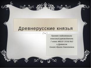Древнерусские князья Проект подготовила классный руководитель 7 класс МБОУ ОО