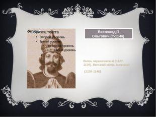 Всеволод П Ольгович(?-1146) Князь черниговский (1127-1139). Великий князь ки