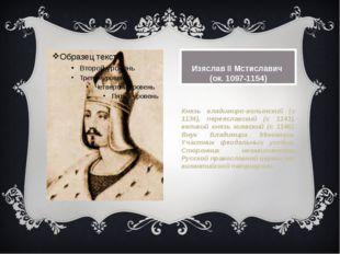 Изяслав II Мстиславич (ок. 1097-1154) Князь владимиро-волынский (с 1134), пе