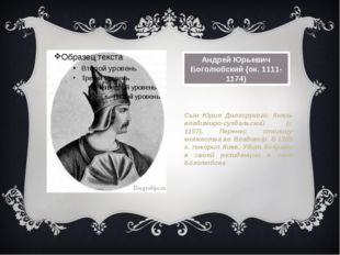 Андрей Юрьевич Боголюбский (ок.1111-1174) Сын Юрия Долгорукого. Князь владим