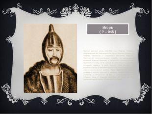 Игорь ( ? – 945 ) Третий русский князь (912-945), сын Рюрика. Главным направл
