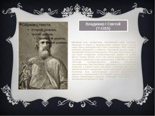 Владимир I Святой (?-1015) Младший сын Святослава, победивший своих братьев