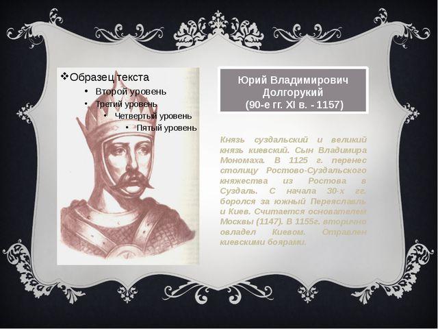 Юрий Владимирович Долгорукий (90-е гг. XI в. -1157) Князь суздальский и вели...
