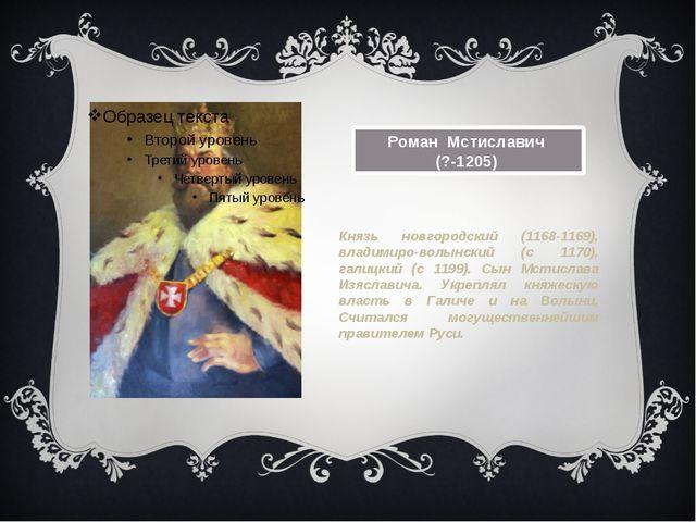 Роман Мстиславич (?-1205) Князь новгородский (1168-1169), владимиро-волынски...