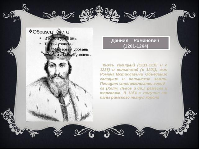 Даниил Романович (1201-1264) Князь галицкий (1211-1212 и с 1238) и волынский...
