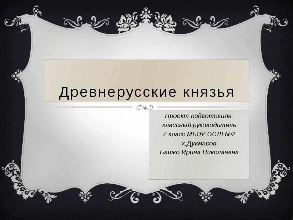 Древнерусские князья Проект подготовила классный руководитель 7 класс МБОУ ОО...