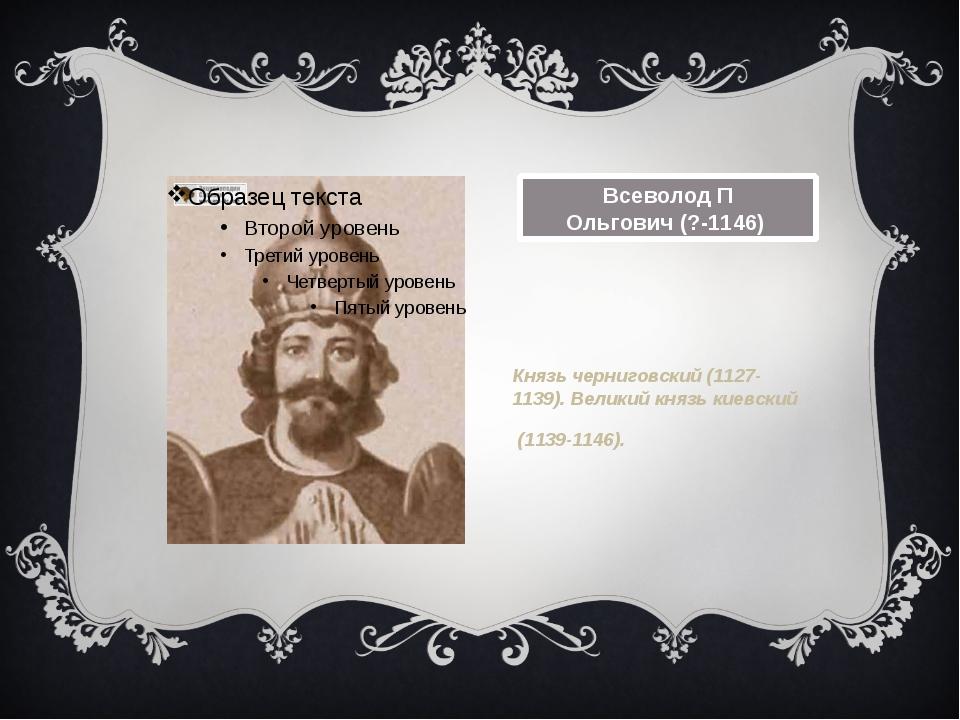 Всеволод П Ольгович(?-1146) Князь черниговский (1127-1139). Великий князь ки...