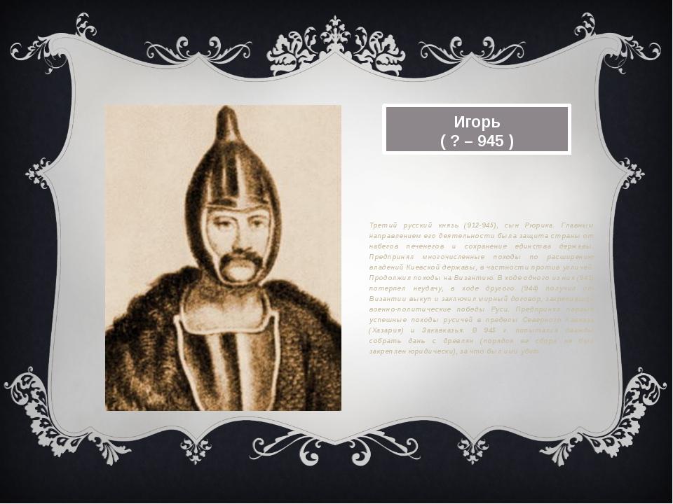 Игорь ( ? – 945 ) Третий русский князь (912-945), сын Рюрика. Главным направл...