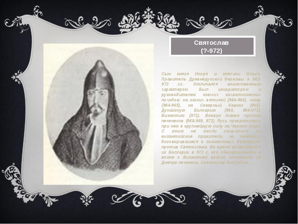Святослав (?-972) Сын князя Игоря и княгини Ольги. Правитель Древнерусской д...