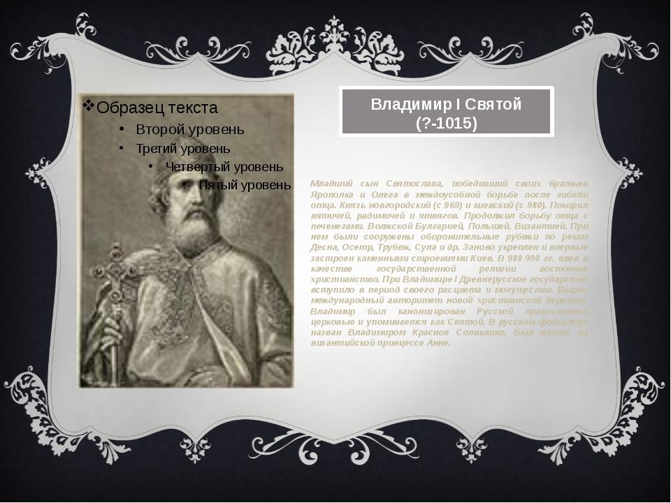 Владимир I Святой (?-1015) Младший сын Святослава, победивший своих братьев...