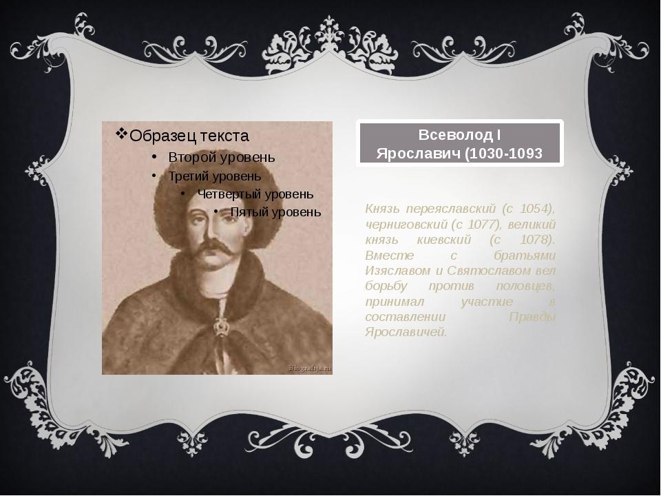 Всеволод I Ярославич(1030-1093 Князь переяславский (с 1054), черниговский (с...
