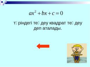 түріндегі теңдеу квадрат теңдеу деп аталады.