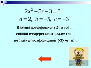 Бірінші коэффициент 2-ге тең, екініші коэффициент (-5)-ке тең, ал үшінші коэф