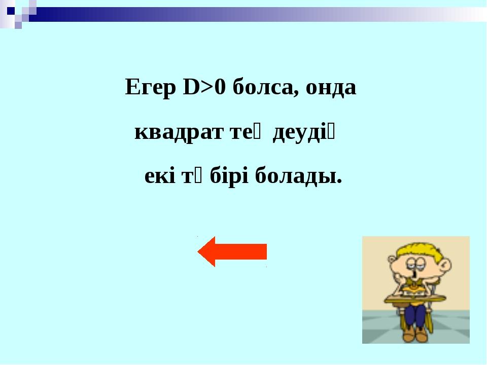 Егер D>0 болса, онда квадрат теңдеудің екі түбірі болады.