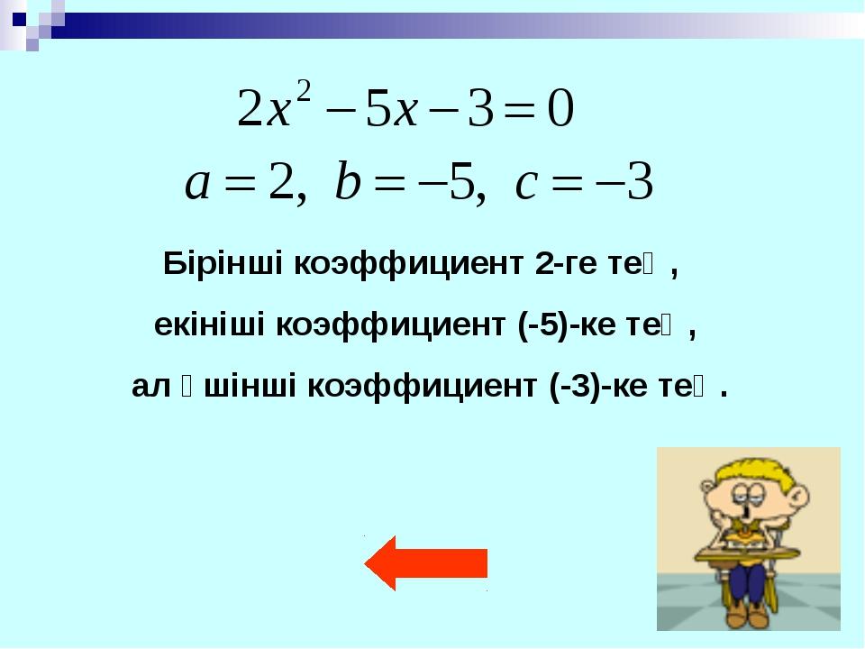 Бірінші коэффициент 2-ге тең, екініші коэффициент (-5)-ке тең, ал үшінші коэф...