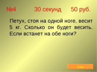 №4 30 секунд 50 руб. Петух, стоя на одной ноге, весит 5 кг. Сколько он будет