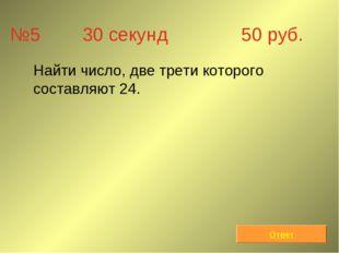 №5 30 секунд 50 руб. Найти число, две трети которого составляют 24. Ответ