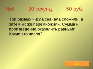 №6 30 секунд 50 руб. Три разных числа сначала сложили, а затем их же перемно