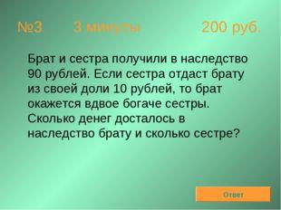 №3 3 минуты 200 руб. Брат и сестра получили в наследство 90 рублей. Если се