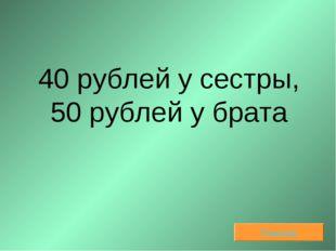 40 рублей у сестры, 50 рублей у брата Решение
