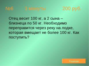 №6  3 минуты 200 руб. Отец весит 100 кг, а 2 сына – близнеца по 50 кг. Необ