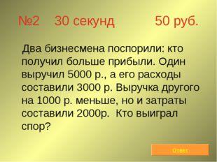 №2 30 секунд 50 руб. Два бизнесмена поспорили: кто получил больше прибыли. Од