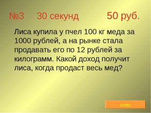 №3 30 секунд 50 руб. Лиса купила у пчел 100 кг меда за 1000 рублей, а на рынк