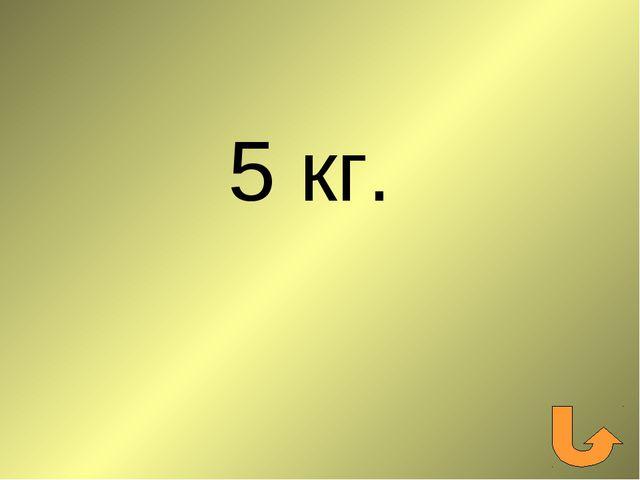 5 кг.