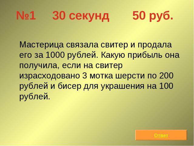 №1 30 секунд 50 руб. Мастерица связала свитер и продала его за 1000 рублей....