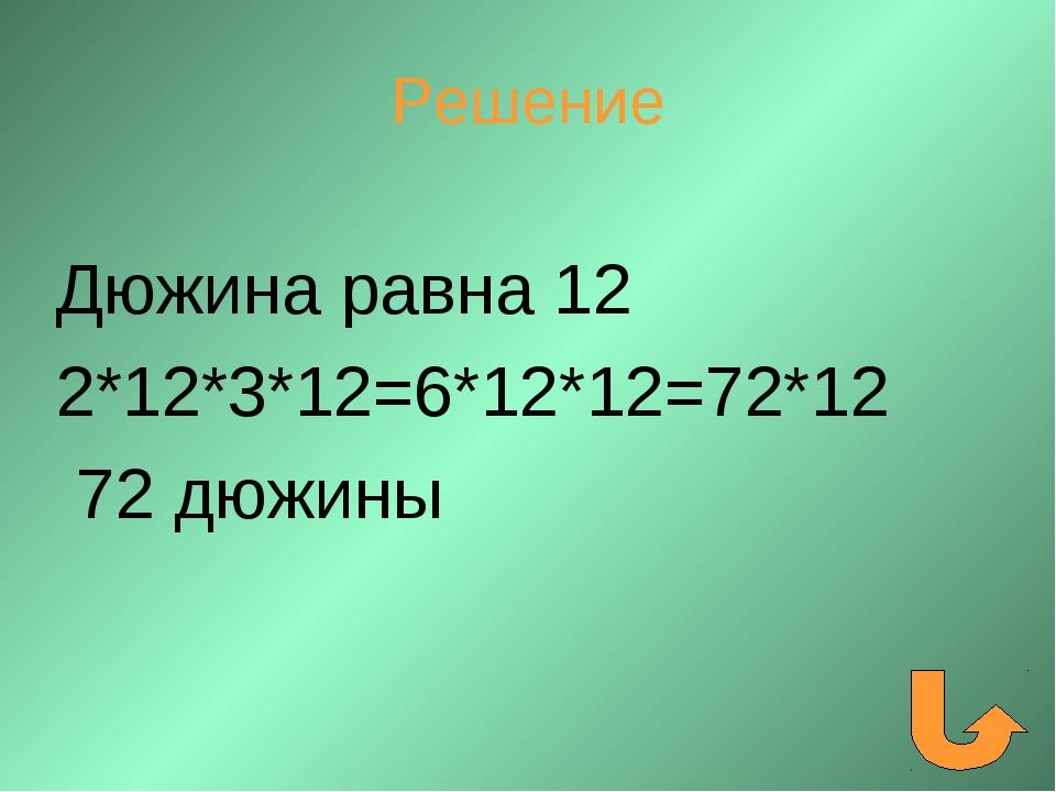 Решение Дюжина равна 12 2*12*3*12=6*12*12=72*12 72 дюжины