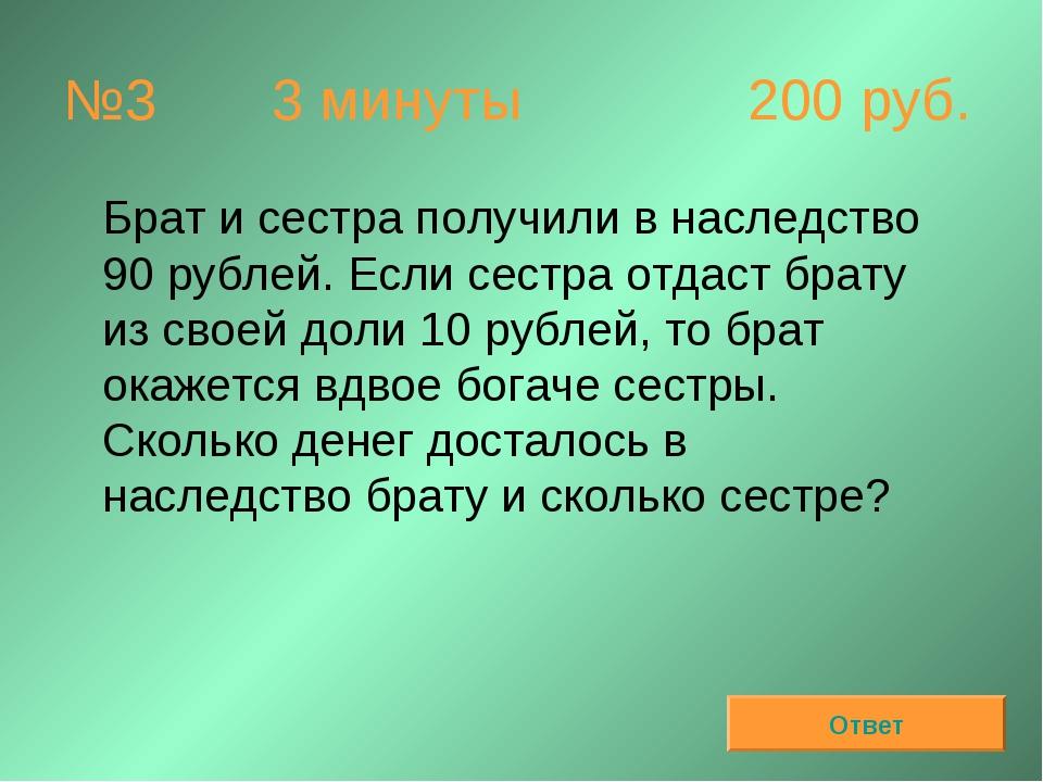 №3 3 минуты 200 руб. Брат и сестра получили в наследство 90 рублей. Если се...