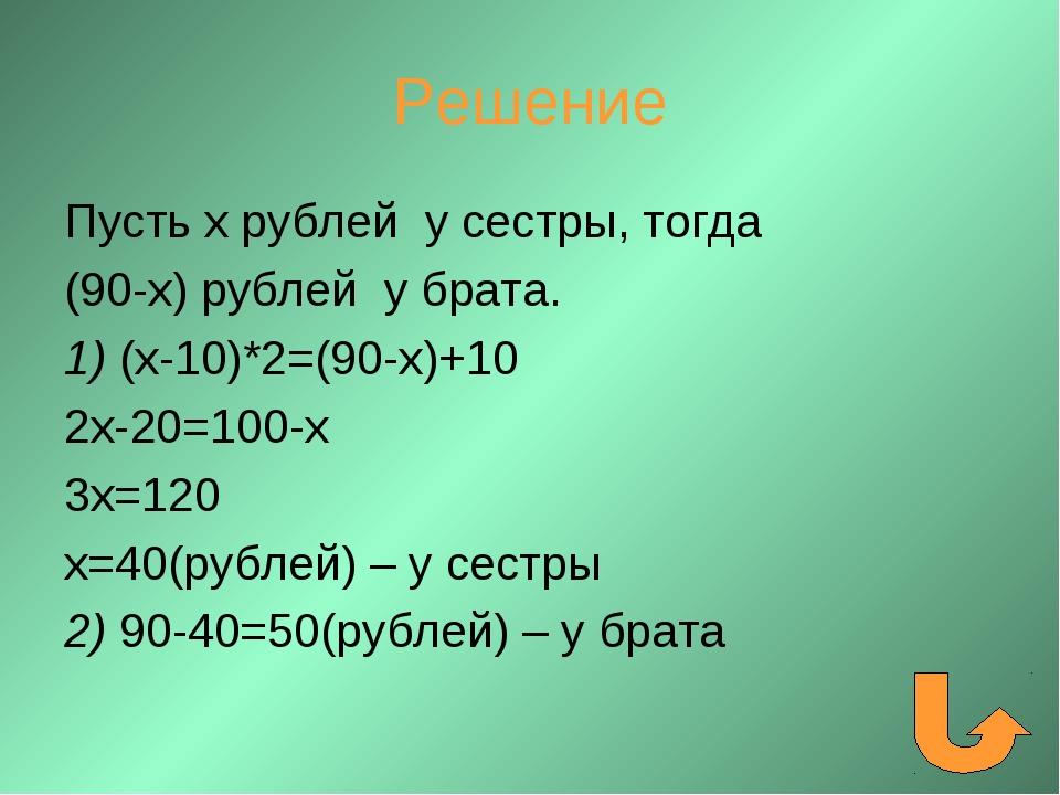 Решение Пусть х рублей у сестры, тогда (90-х) рублей у брата. 1) (х-10)*2=(90...