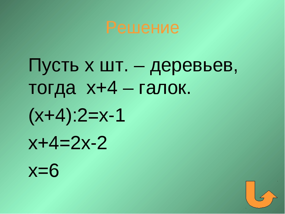 Решение Пусть х шт. – деревьев, тогда х+4 – галок. (х+4):2=х-1 х+4=2х-2 х=6
