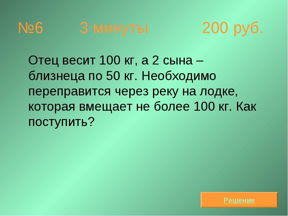 №6  3 минуты 200 руб. Отец весит 100 кг, а 2 сына – близнеца по 50 кг. Необ...
