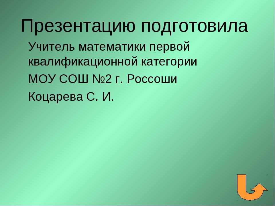 Презентацию подготовила Учитель математики первой квалификационной категории...