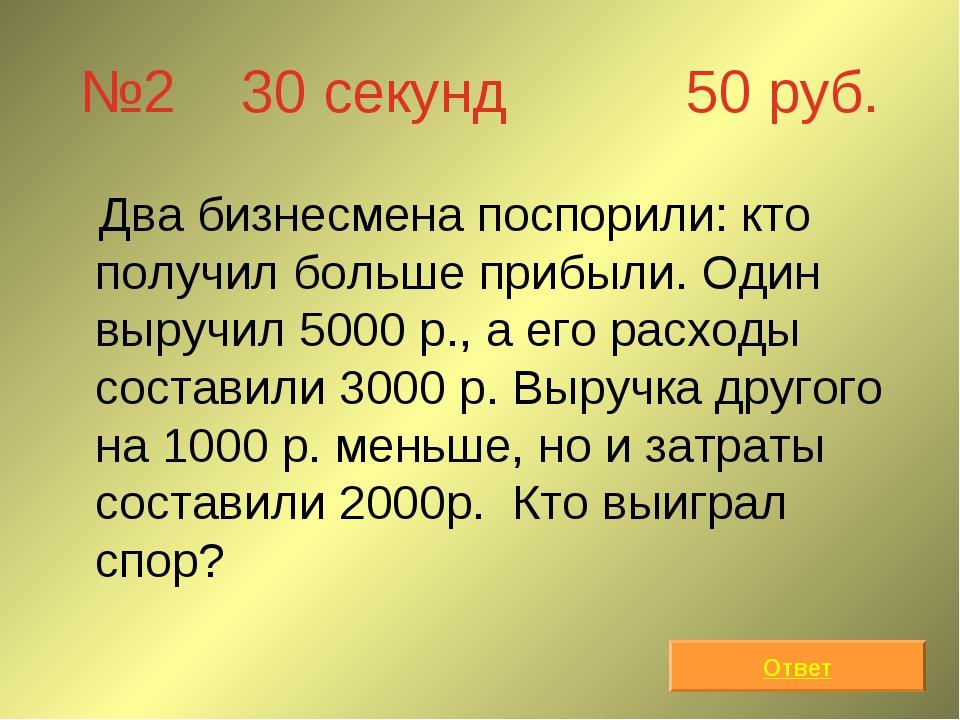 №2 30 секунд 50 руб. Два бизнесмена поспорили: кто получил больше прибыли. Од...
