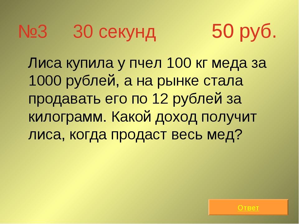 №3 30 секунд 50 руб. Лиса купила у пчел 100 кг меда за 1000 рублей, а на рынк...