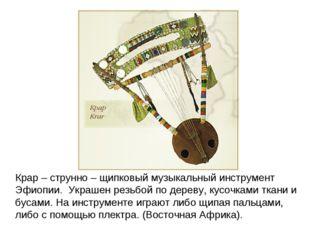 Крар – струнно – щипковый музыкальный инструмент Эфиопии. Украшен резьбой по