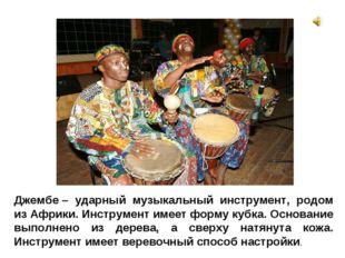 Джембе– ударный музыкальный инструмент, родом из Африки. Инструмент имеет фо