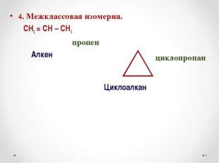 4. Межклассовая изомерия. СН2 = СН – СН3 пропен Алкен Циклоалкан * циклопропан