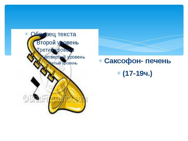 Саксофон- печень (17-19ч.)