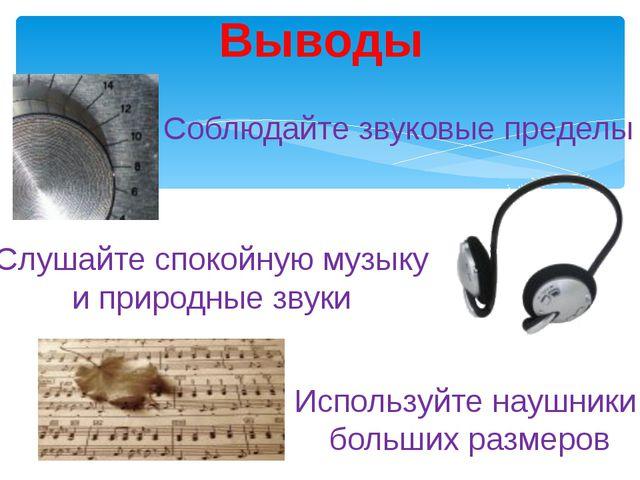 Выводы Соблюдайте звуковые пределы Слушайте спокойную музыку и природные звук...