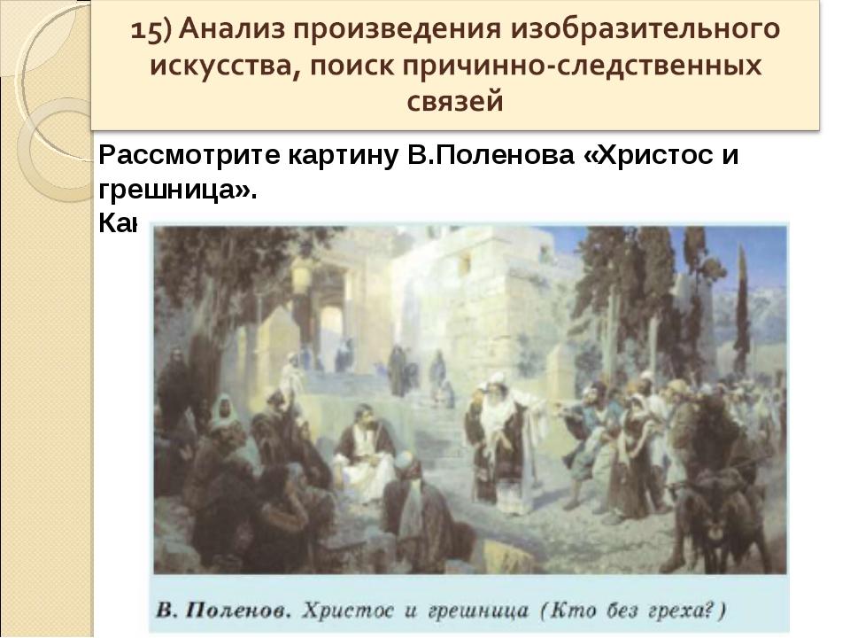 Рассмотрите картину В.Поленова «Христос и грешница». Как Христос защитил женщ...