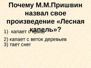 Почему М.М.Пришвин назвал свое произведение «Лесная капель»? капает с крыш 3)