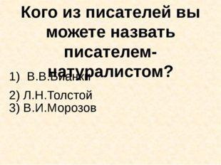 Кого из писателей вы можете назвать писателем-натуралистом? В.В.Бианки 3) В.И