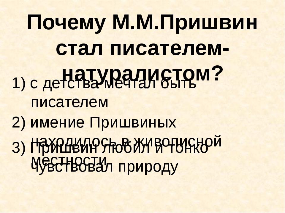 Почему М.М.Пришвин стал писателем-натуралистом? 1) с детства мечтал быть писа...
